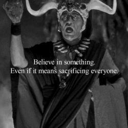 Believe In Something Even If It Means Sacrificing Everyone